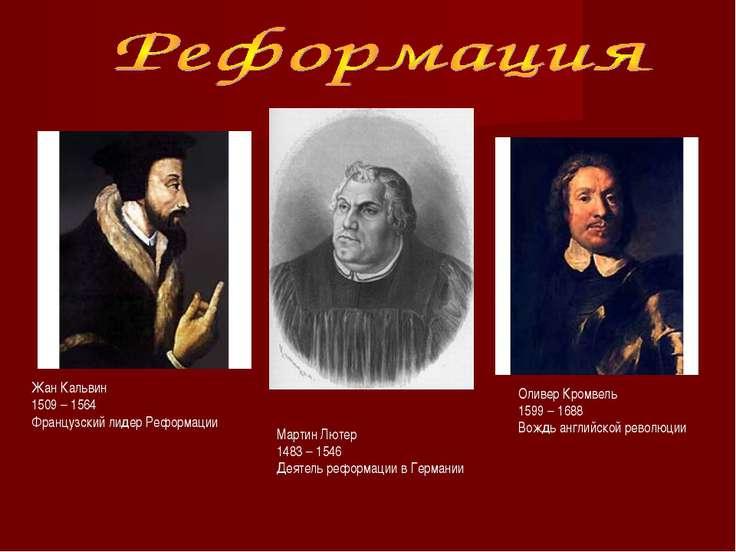 Мартин Лютер 1483 – 1546 Деятель реформации в Германии Жан Кальвин 1509 – 156...