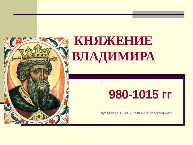 КНЯЖЕНИЕ ВЛАДИМИРА 980-1015 гг Куляшова И.П. МОУ-СОШ №3 г. Красноуфимск