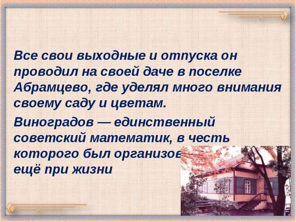 Все свои выходные и отпуска он проводил на своей даче в поселке Абрамцево, гд...