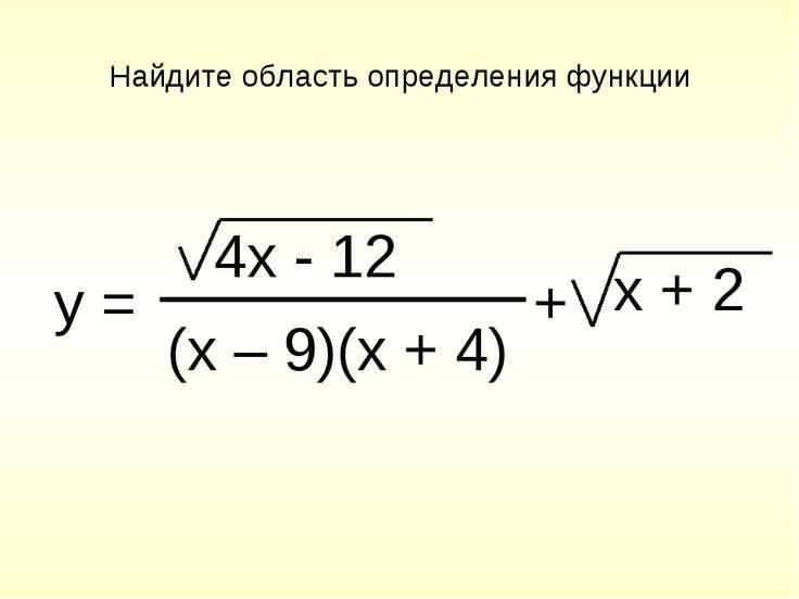 Найдите область определения функции y = 4x - 12 (x – 9)(x + 4) x + 2 +