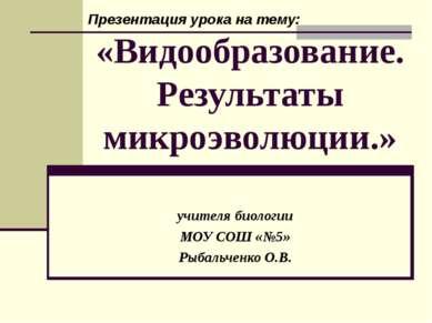 «Видообразование. Результаты микроэволюции.» учителя биологии МОУ СОШ «№5» Ры...