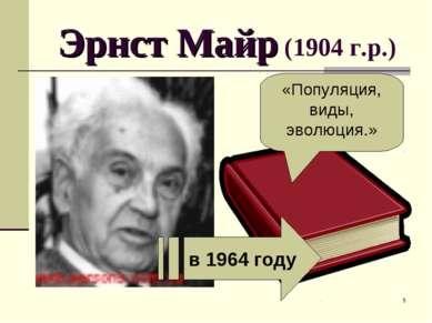 * Эрнст Майр (1904 г.р.) в 1964 году «Популяция, виды, эволюция.»