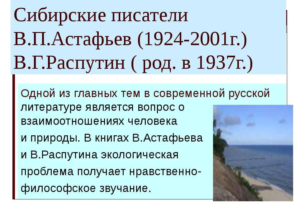 Сибирские писатели В.П.Астафьев (1924-2001г.) В.Г.Распутин ( род. в 1937г.) О...