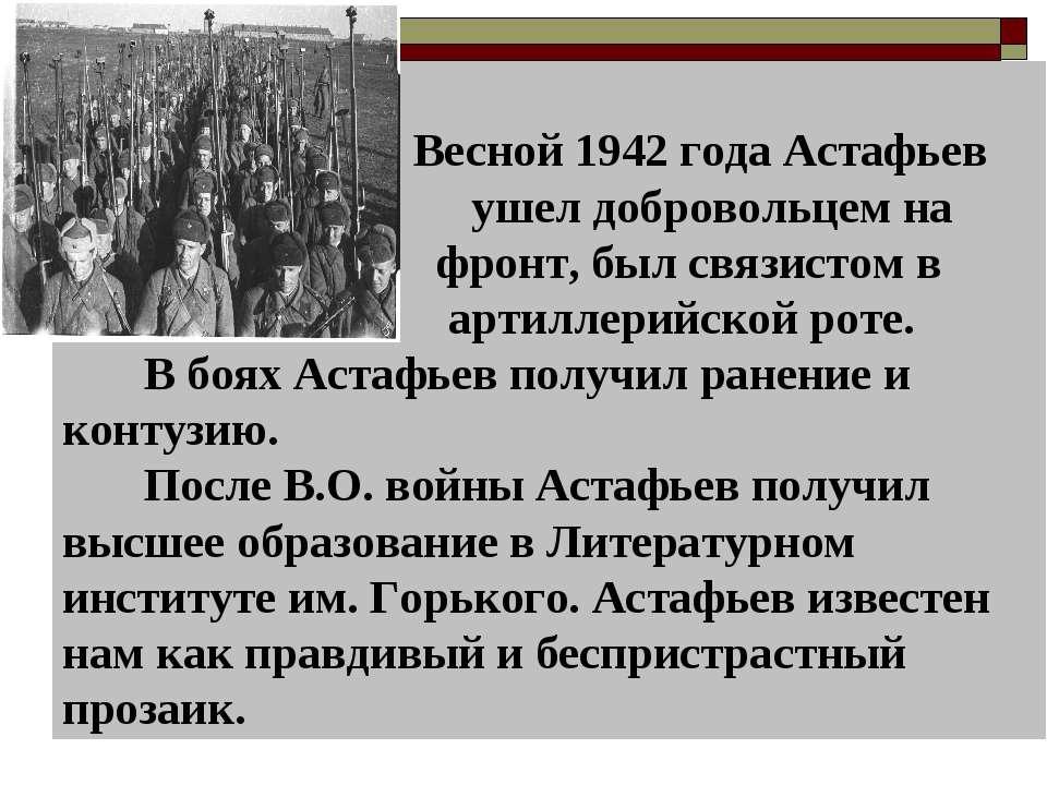 Весной 1942 года Астафьев ушел добровольцем на фронт, был связистом в артилле...