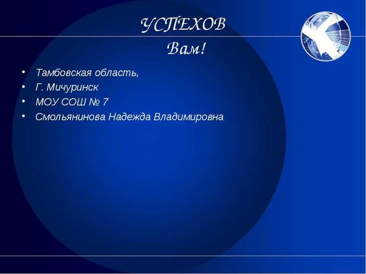 УСПЕХОВ Вам! Тамбовская область, Г. Мичуринск МОУ СОШ № 7 Смольянинова Надежд...