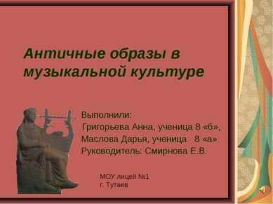 Античные образы в музыкальной культуре Выполнили: Григорьева Анна, ученица 8 ...