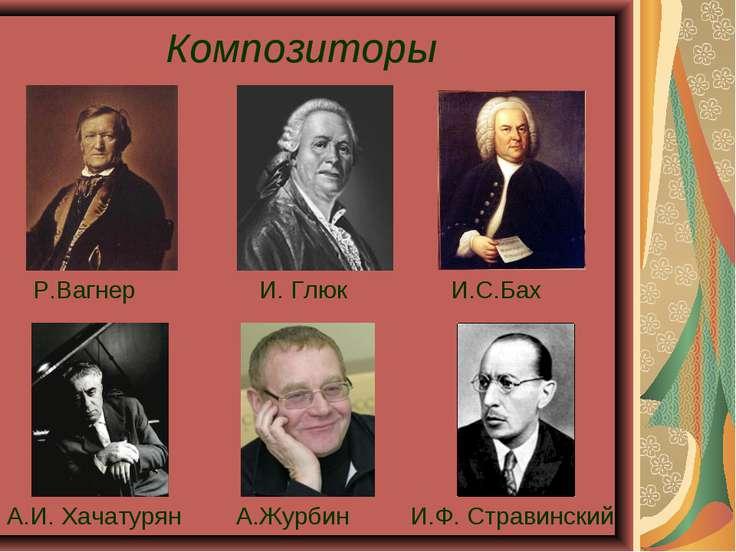 Композиторы А.И. Хачатурян И. Глюк И.С.Бах И.Ф. Стравинский Р.Вагнер А.Журбин
