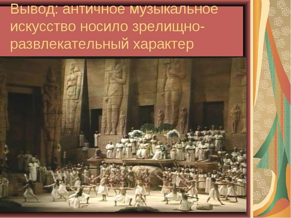 Вывод: античное музыкальное искусство носило зрелищно-развлекательный характер