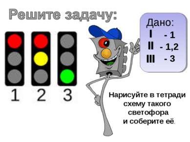 Дано: - 1,2 - 3 - 1 Нарисуйте в тетради схему такого светофора и соберите её.