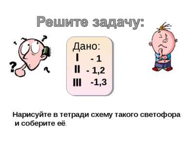 Дано: - 1,2 -1,3 - 1 Нарисуйте в тетради схему такого светофора и соберите её.