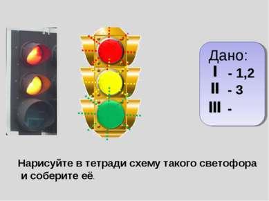 Дано: - 1,2 - 3 - Нарисуйте в тетради схему такого светофора и соберите её.