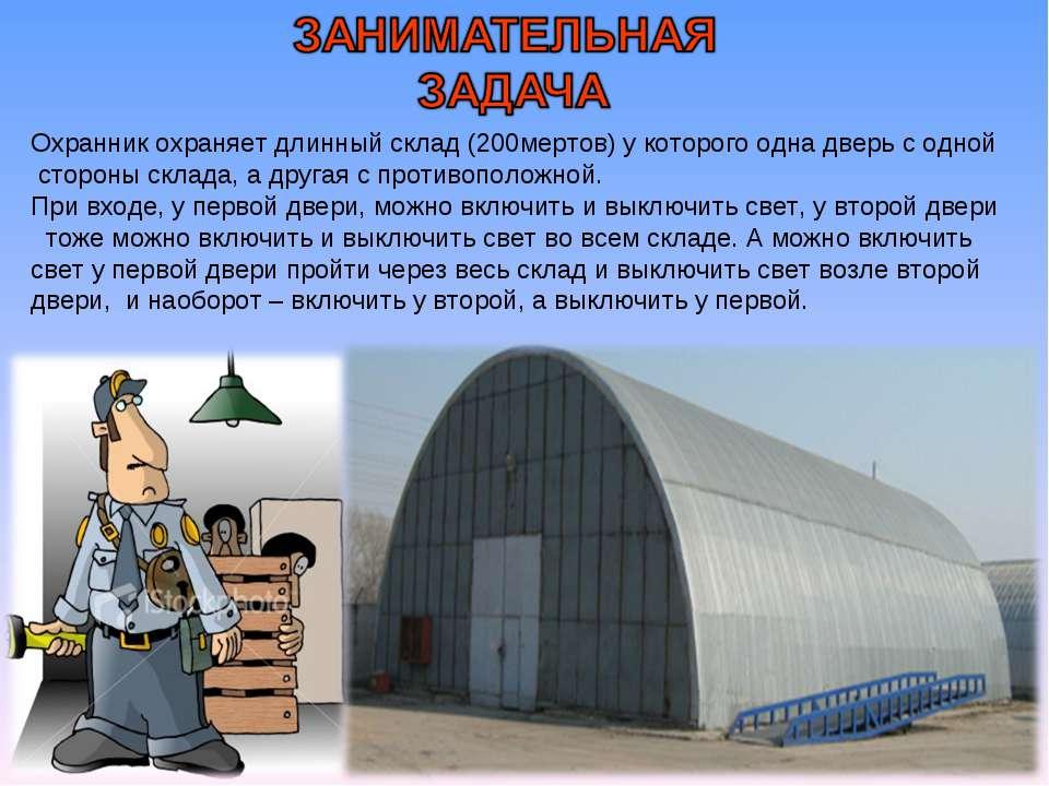 Охранник охраняет длинный склад (200мертов) у которого одна дверь с одной сто...