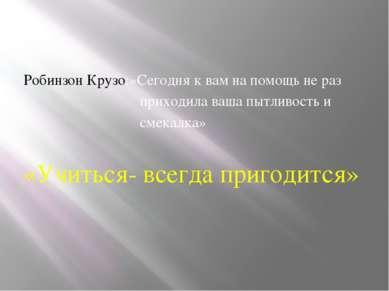 Робинзон Крузо:»Сегодня к вам на помощь не раз приходила ваша пытливость и см...