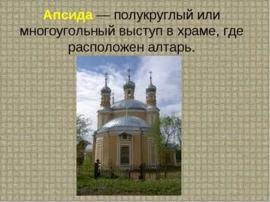 Апсида — полукруглый или многоугольный выступ в храме, где расположен алтарь.