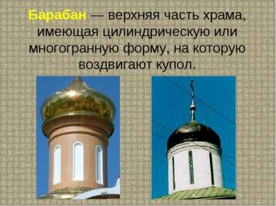 Барабан — верхняя часть храма, имеющая цилиндрическую или многогранную форму,...