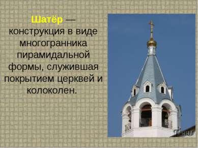 Шатёр — конструкция в виде многогранника пирамидальной формы, служившая покры...