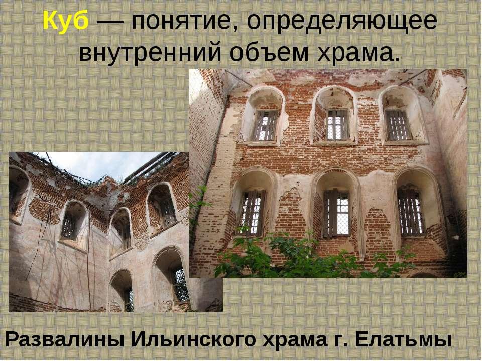 Куб — понятие, определяющее внутренний объем храма. Развалины Ильинского храм...
