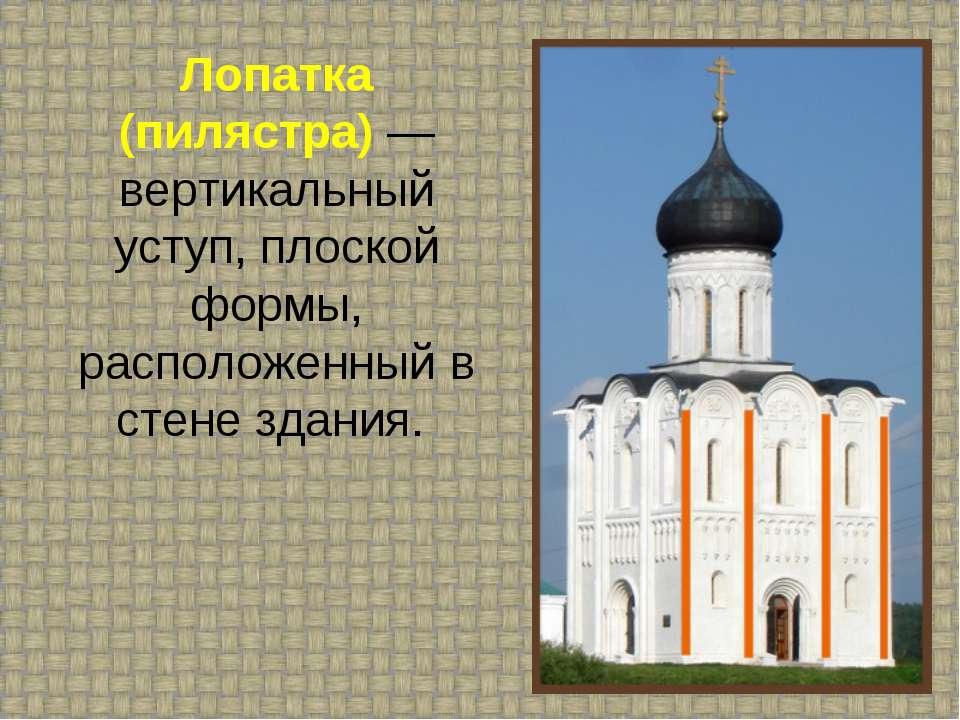Лопатка (пилястра) — вертикальный уступ, плоской формы, расположенный в стене...