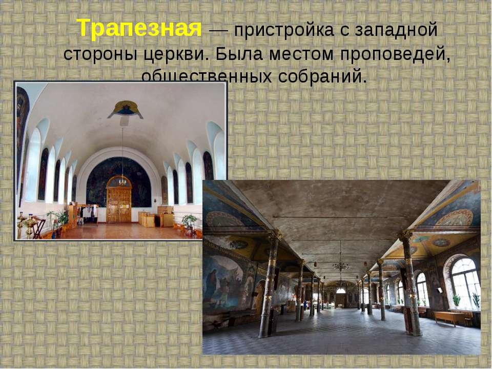 Трапезная — пристройка с западной стороны церкви. Была местом проповедей, общ...