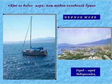 «Кто не видел моря, тот живет половиной души» Ч Е Р Н О Е М О Р Е Город – гер...