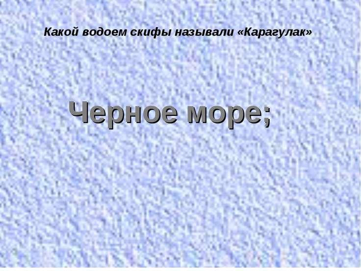 Какой водоем скифы называли «Карагулак» Черное море;