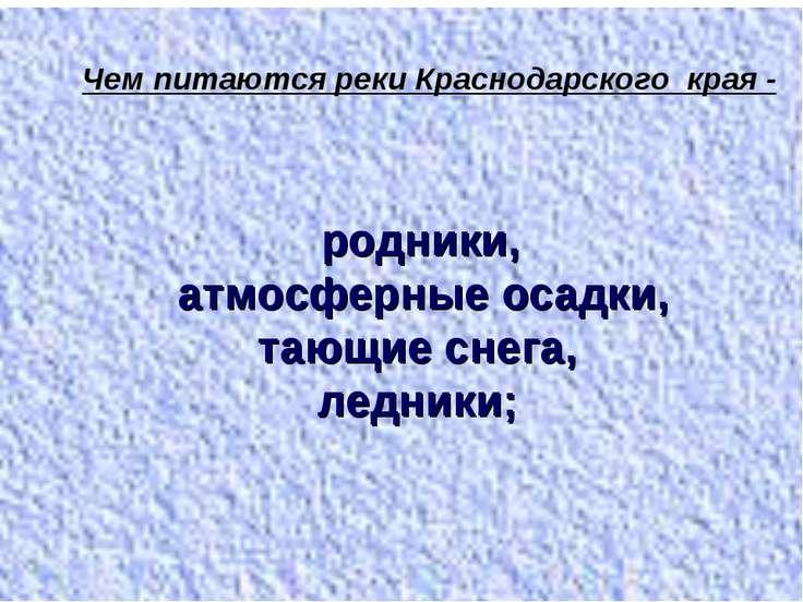 Чем питаются реки Краснодарского края - родники, атмосферные осадки, тающие с...