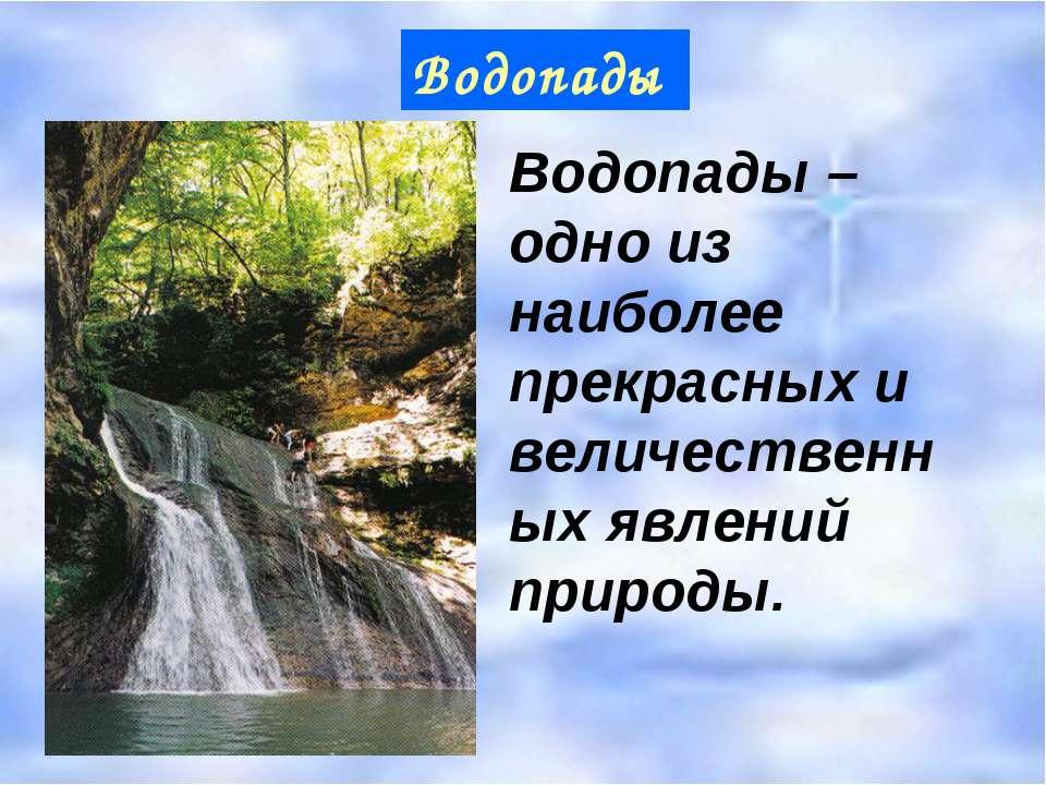 Водопады Водопады – одно из наиболее прекрасных и величественных явлений прир...