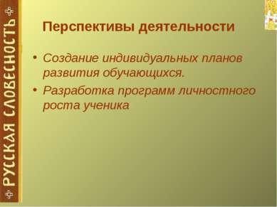 Перспективы деятельности Создание индивидуальных планов развития обучающихся....