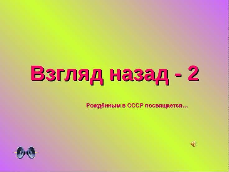 Взгляд назад - 2 Рождённым в СССР посвящается…