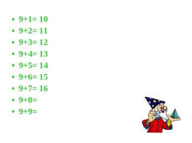 9+1= 10 9+2= 11 9+3= 12 9+4= 13 9+5= 14 9+6= 15 9+7= 16 9+8= 9+9=
