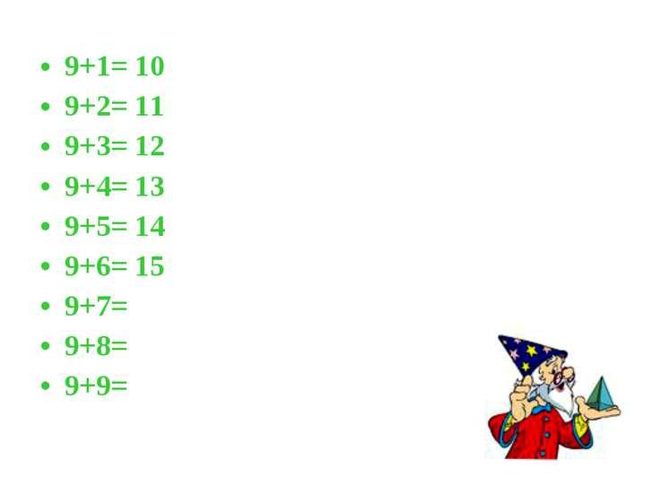9+1= 10 9+2= 11 9+3= 12 9+4= 13 9+5= 14 9+6= 15 9+7= 9+8= 9+9=