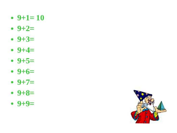 9+1= 10 9+2= 9+3= 9+4= 9+5= 9+6= 9+7= 9+8= 9+9=