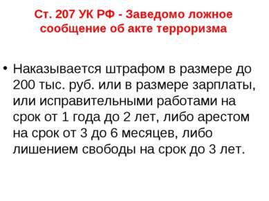 Ст. 207 УК РФ - Заведомо ложное сообщение об акте терроризма Наказывается штр...