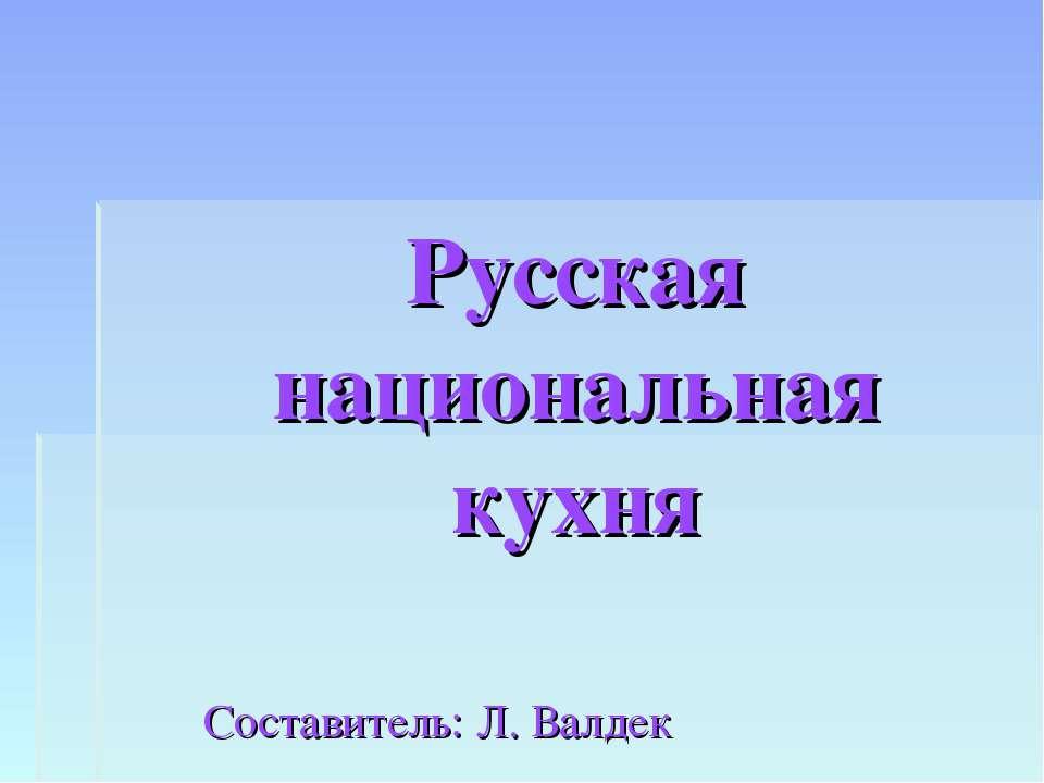 Русская национальная кухня Составитель: Л. Валдек
