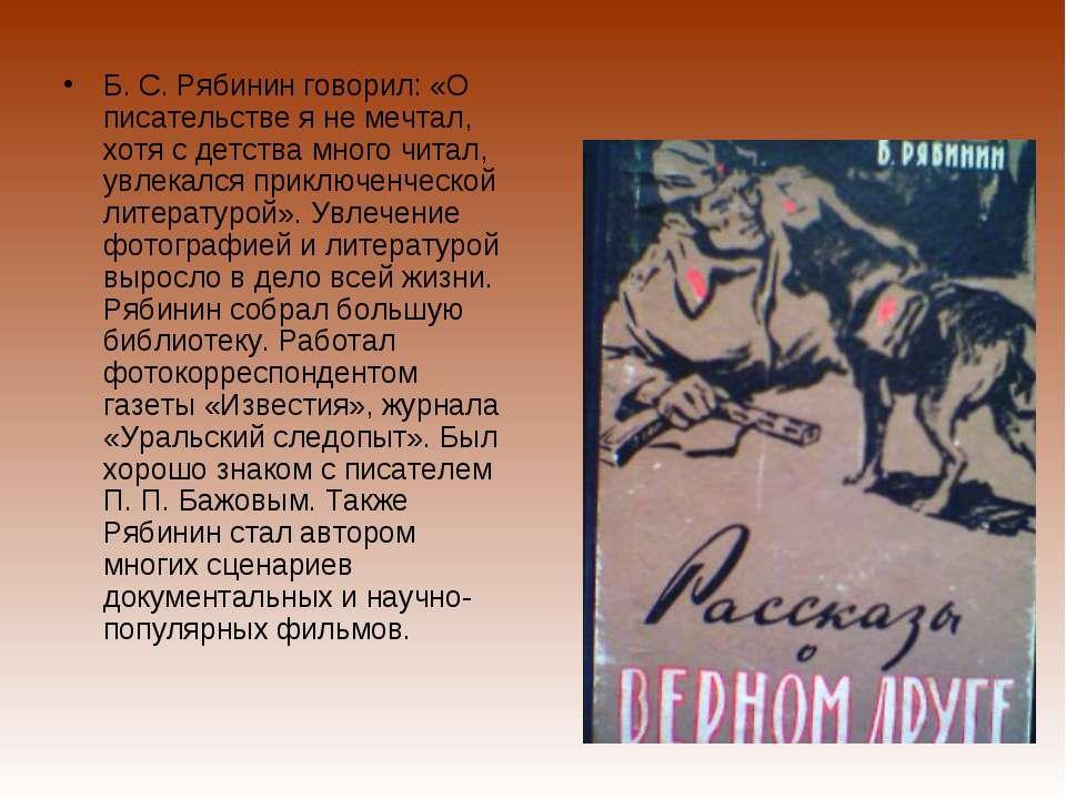 Б. С. Рябинин говорил: «О писательстве я не мечтал, хотя с детства много чита...