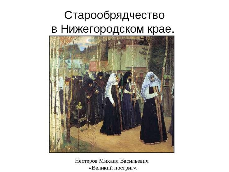 Старообрядчество в Нижегородском крае. Нестеров Михаил Васильевич «Великий по...