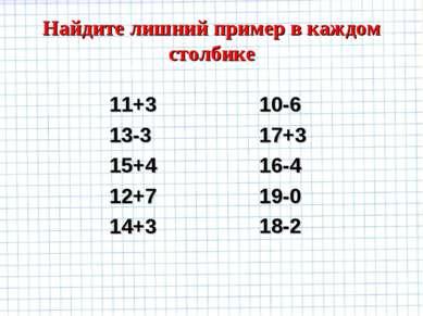 Найдите лишний пример в каждом столбике 11+3 13-3 15+4 12+7 14+3 10-6 17+3 16...