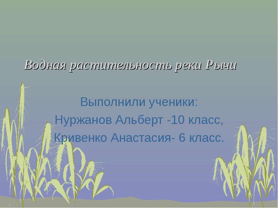 Водная растительность реки Рычи Выполнили ученики: Нуржанов Альберт -10 класс...
