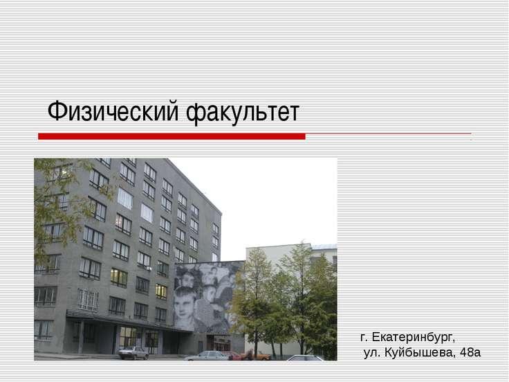 Физический факультет г. Екатеринбург, ул. Куйбышева, 48а