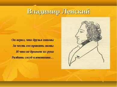 Владимир Ленский Он верил, что друзья готовы За честь его принять оковы И что...
