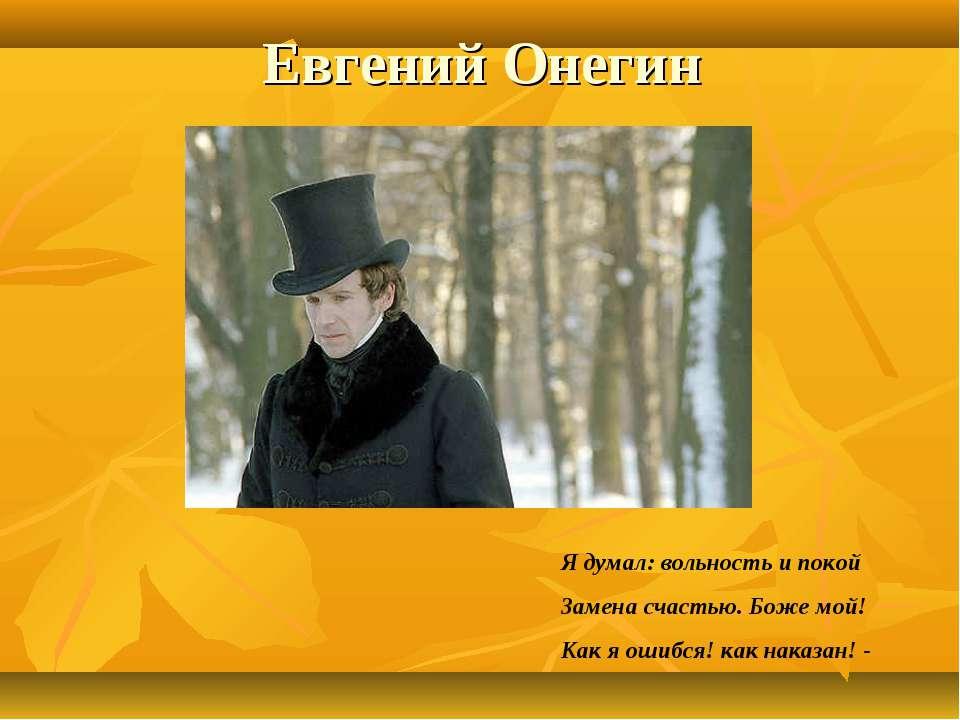 Евгений Онегин Я думал: вольность и покой Замена счастью. Боже мой! Как я оши...