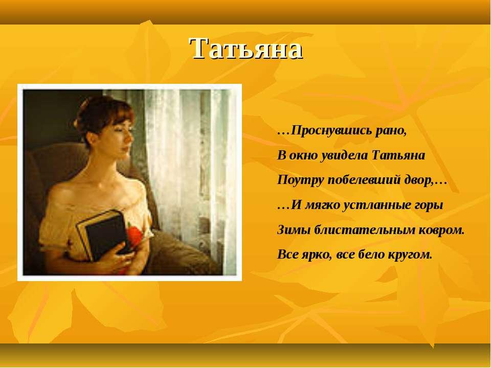 Татьяна …Проснувшись рано, В окно увидела Татьяна Поутру побелевший двор,… …И...