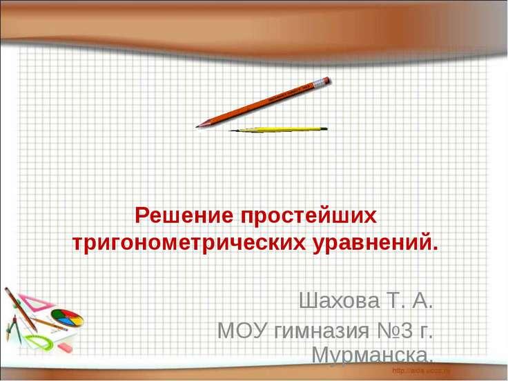 Решение простейших тригонометрических уравнений. Шахова Т. А. МОУ гимназия №3...