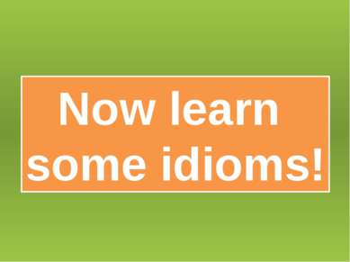 Now learn some idioms!