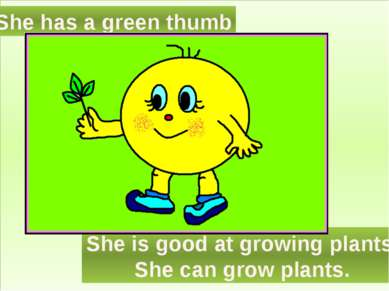She has a green thumb She is good at growing plants. She can grow plants.
