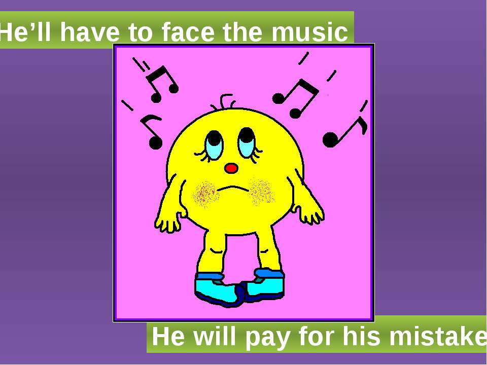 He'll have to face the music He will pay for his mistake