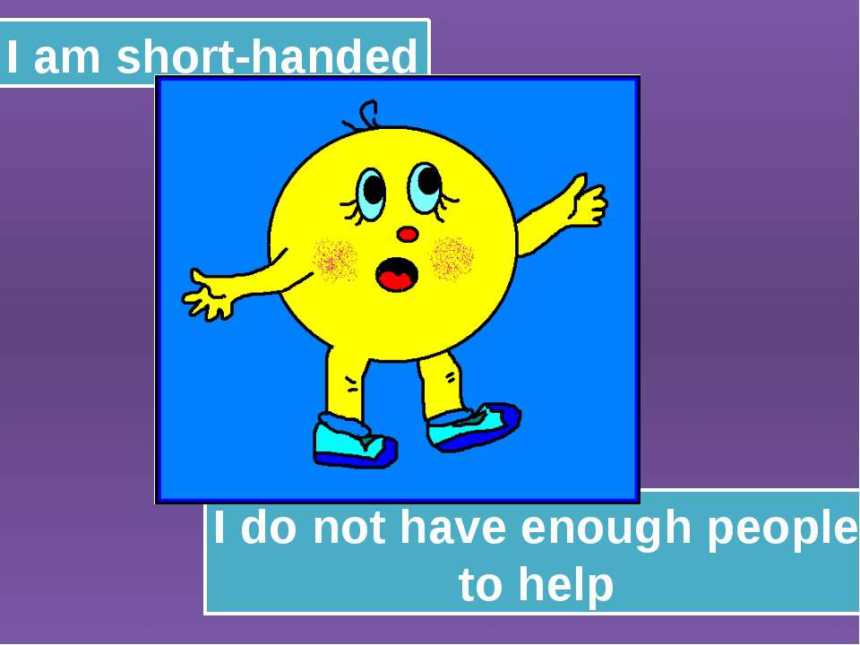 I am short-handed I do not have enough people to help