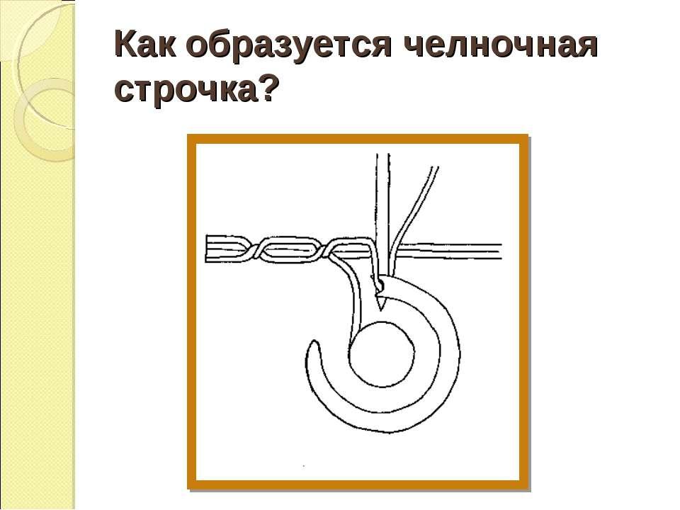 Как образуется челночная строчка?