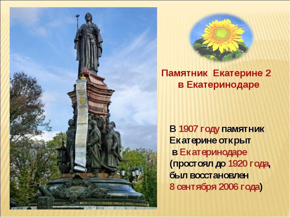В 1907 году памятник Екатерине открыт в Екатеринодаре (простоял до 1920 года,...
