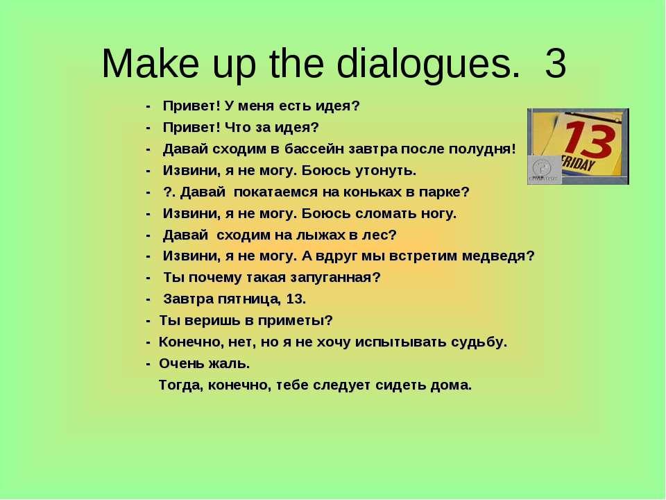 Make up the dialogues. 3 - Привет! У меня есть идея? - Привет! Что за идея? -...